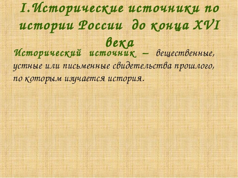 I.Исторические источники по истории России до конца XVI века Исторический ис...