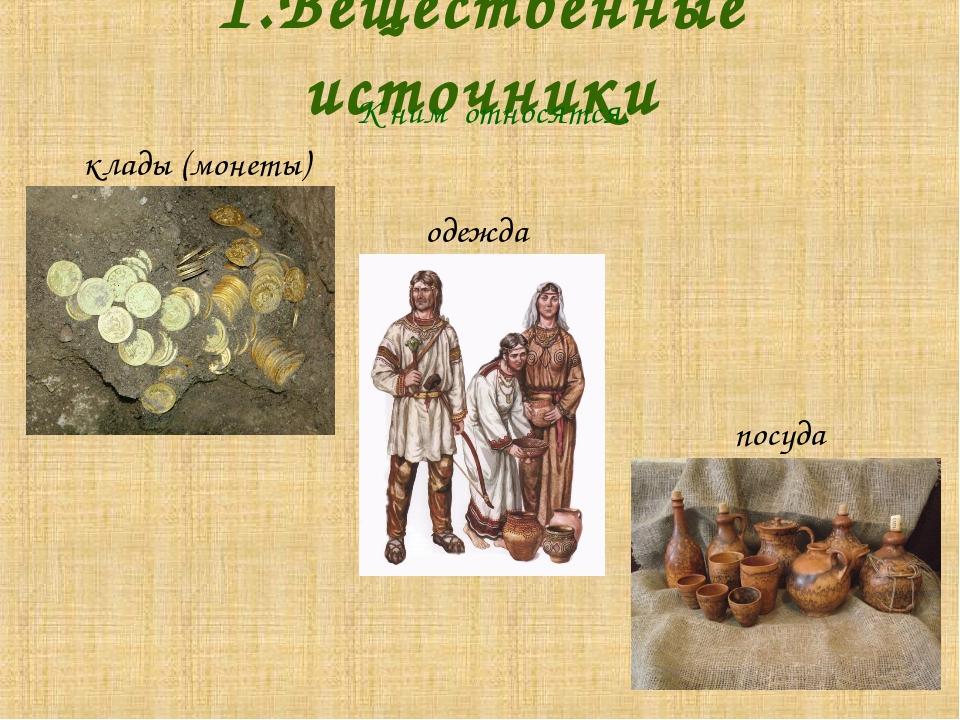 1.Вещественные источники К ним относятся: клады (монеты) одежда посуда Серьги