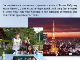 Он занимался возведением старинного музея в Токио. Бабушку звали Миэко , у ни