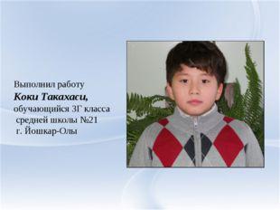 Выполнил работу Коки Такахаси, обучающийся 3Г класса средней школы №21 г. Йо