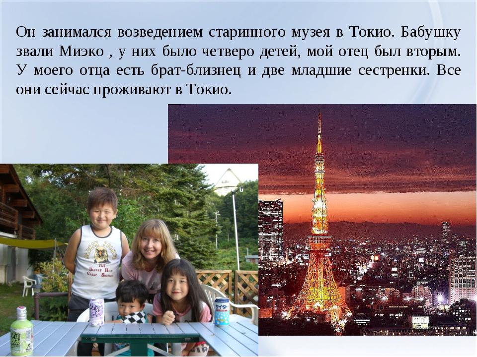 Он занимался возведением старинного музея в Токио. Бабушку звали Миэко , у ни...