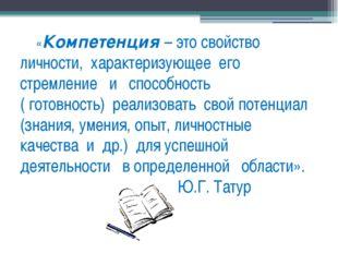«Компетенция – это свойство        личности,  характеризующее  его стремление
