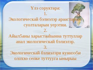 Yлэ соруктара: 1. Экологическай бэлиэлэр араастарын. суолталарын уерэтии. 2.