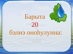 Барыта 20 бэлиэ оноhулунна:
