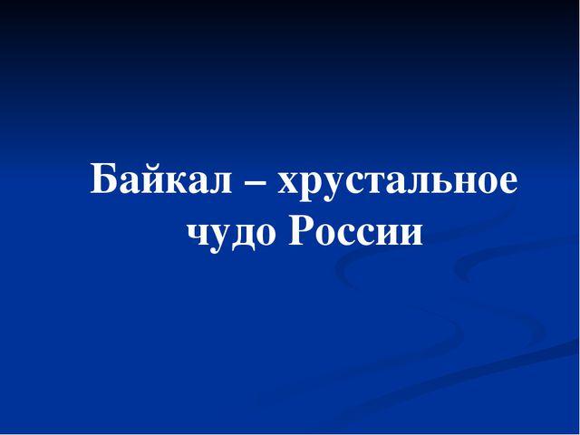 Байкал – хрустальное чудо России