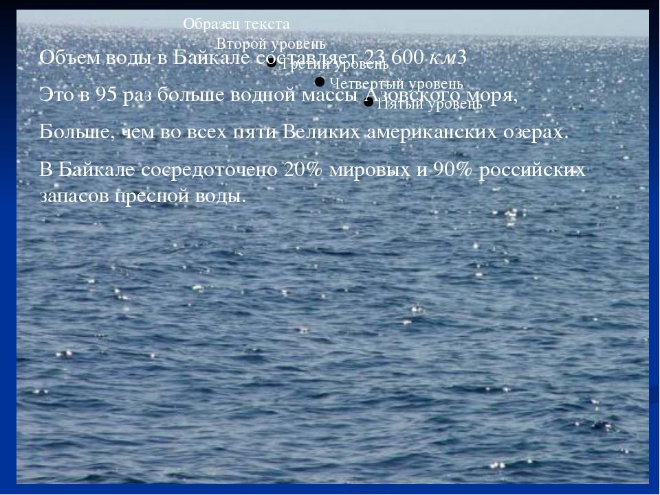 Объем воды в Байкале составляет 23600км3 Это в 95 раз больше водной массы А...