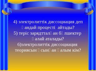 4) электролиттік диссоциация деп қандай процесті айтады? 5) теріс зарядтталға