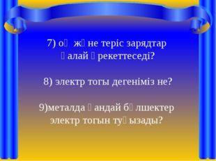 7) оң және теріс зарядтар қалай әрекеттеседі? 8) электр тогы дегеніміз не? ме