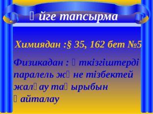 Үйге тапсырма Химиядан :§ 35, 162 бет №5 Физикадан : өткізгіштерді паралель