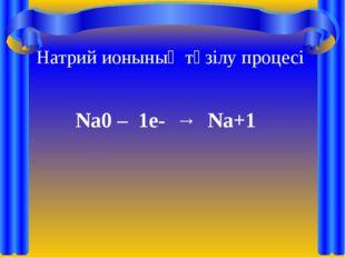 Na0 – 1e- → Na+1 Натрий ионының түзілу процесі