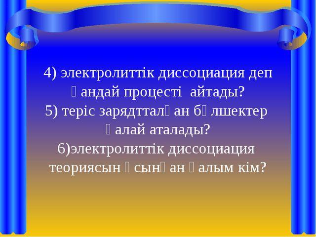4) электролиттік диссоциация деп қандай процесті айтады? 5) теріс зарядтталға...