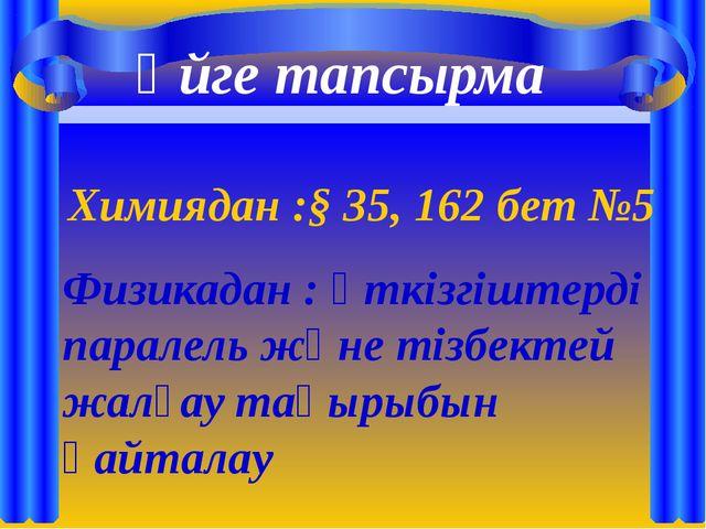 Үйге тапсырма Химиядан :§ 35, 162 бет №5 Физикадан : өткізгіштерді паралель...