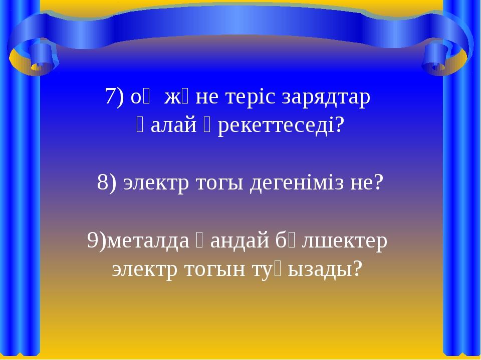 7) оң және теріс зарядтар қалай әрекеттеседі? 8) электр тогы дегеніміз не? ме...