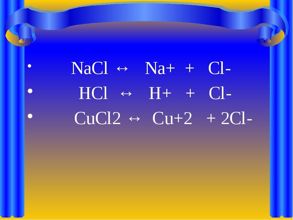 NaCl ↔ Na+ + Cl- HCl ↔ H+ + Cl- CuCl2 ↔ Cu+2 + 2Cl-