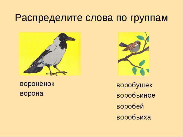 Распределите слова по группам воронёнок ворона воробушек воробьиное воробей в...