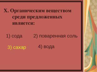 X. Органическим веществом среди предложенных является: 1) сода 2) поваренная