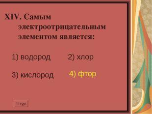 XIV. Самым электроотрицательным элементом является: 1) водород 2) хлор 3) ки