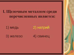I. Щелочным металлом среди перечисленных является: 1) медь 2) натрий 3) желе