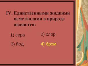 IV. Единственными жидкими неметаллами в природе являются: 1) сера 2) хлор 3)