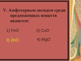 V. Амфотерным оксидом среди предложенных веществ является: 1) FeO 2) CuO 3)