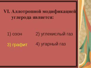 VI. Аллотропной модификацией углерода является: 1) озон 2) углекислый газ 3)