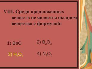 VIII. Среди предложенных веществ не является оксидом вещество с формулой: 1)