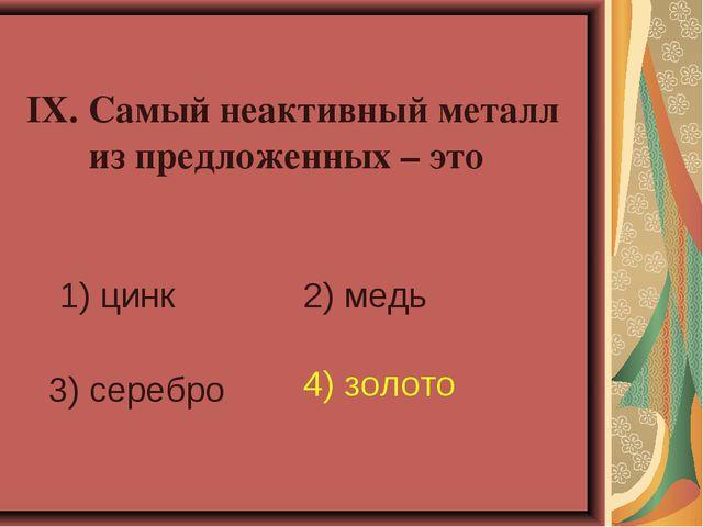 IX. Самый неактивный металл из предложенных – это 1) цинк 2) медь 3) серебро...