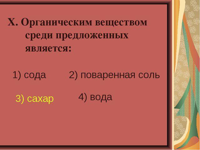 X. Органическим веществом среди предложенных является: 1) сода 2) поваренная...