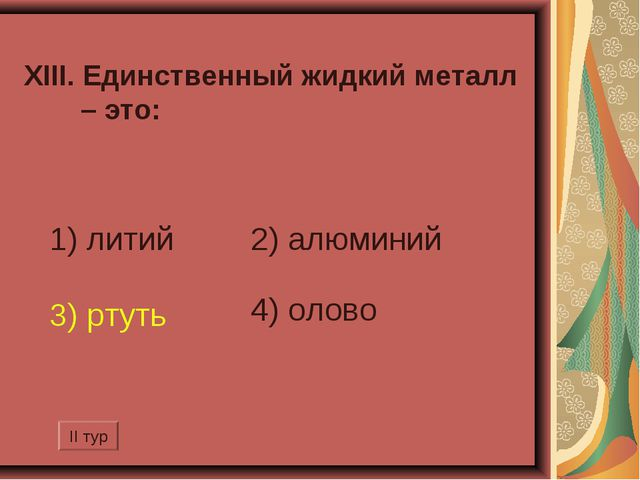 XIII. Единственный жидкий металл – это: 1) литий 2) алюминий 3) ртуть 4) оло...