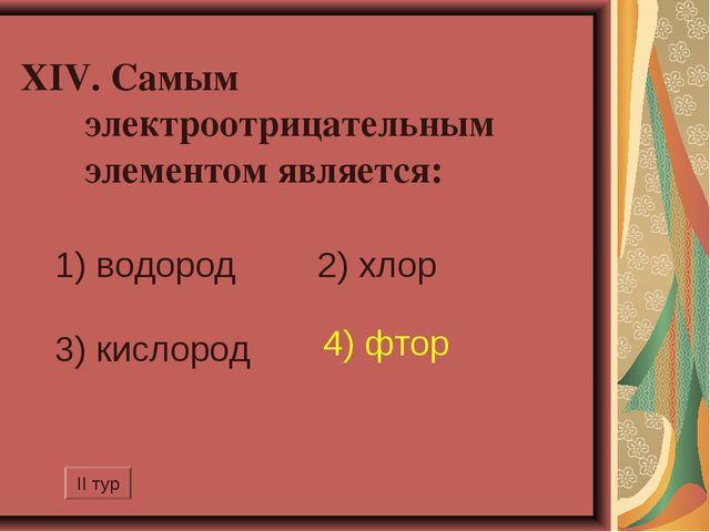 XIV. Самым электроотрицательным элементом является: 1) водород 2) хлор 3) ки...