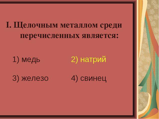 I. Щелочным металлом среди перечисленных является: 1) медь 2) натрий 3) желе...