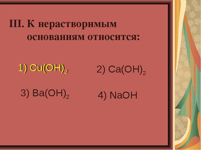III. К нерастворимым основаниям относится: 1) Cu(OH)2 2) Ca(OH)2 3) Ba(OH)2 4...