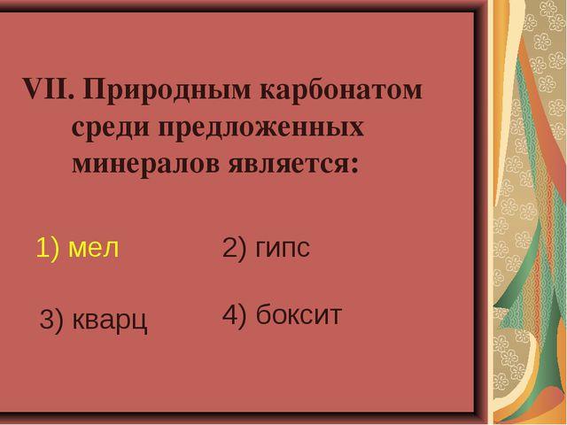 VII. Природным карбонатом среди предложенных минералов является: 1) мел 2) г...