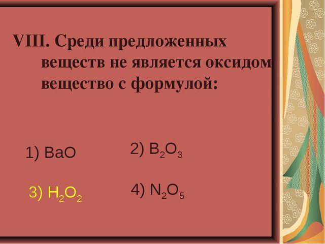 VIII. Среди предложенных веществ не является оксидом вещество с формулой: 1)...