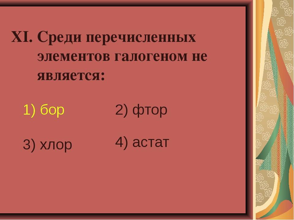 XI. Среди перечисленных элементов галогеном не является: 1) бор 2) фтор 3) х...