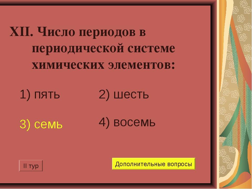 XII. Число периодов в периодической системе химических элементов: 1) пять 2)...