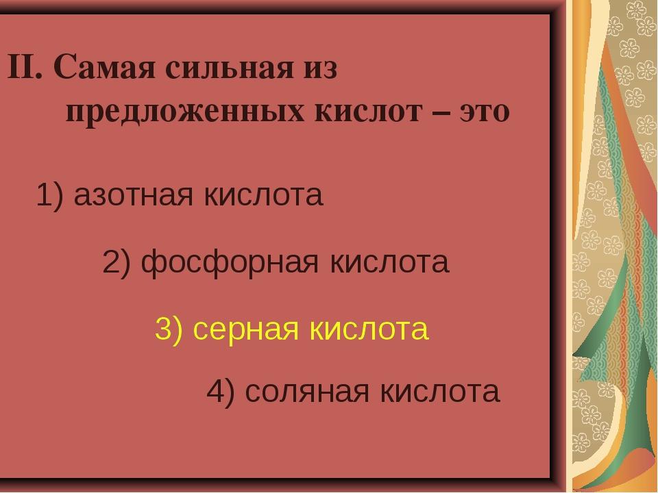 II. Самая сильная из предложенных кислот – это 1) азотная кислота 2) фосфорна...