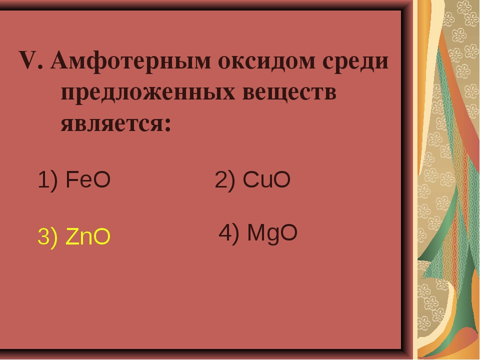 V. Амфотерным оксидом среди предложенных веществ является: 1) FeO 2) CuO 3)...