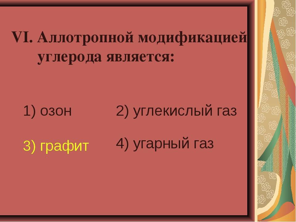 VI. Аллотропной модификацией углерода является: 1) озон 2) углекислый газ 3)...