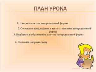 1. Находить глаголы неопределенной формы 2. Составлять предложения и текст с