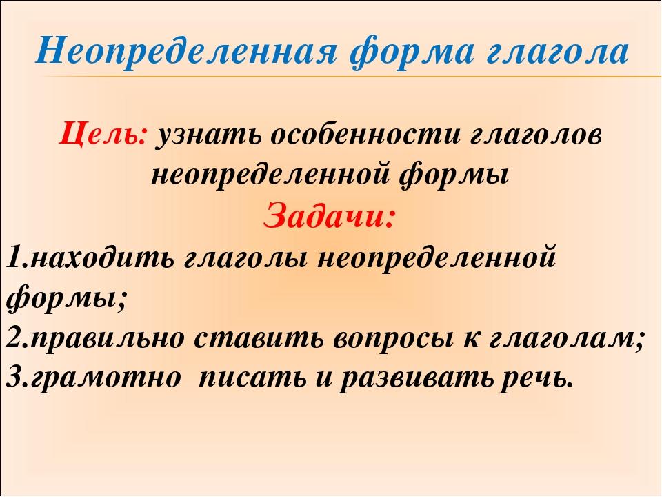 Неопределенная форма глагола Цель: узнать особенности глаголов неопределенно...