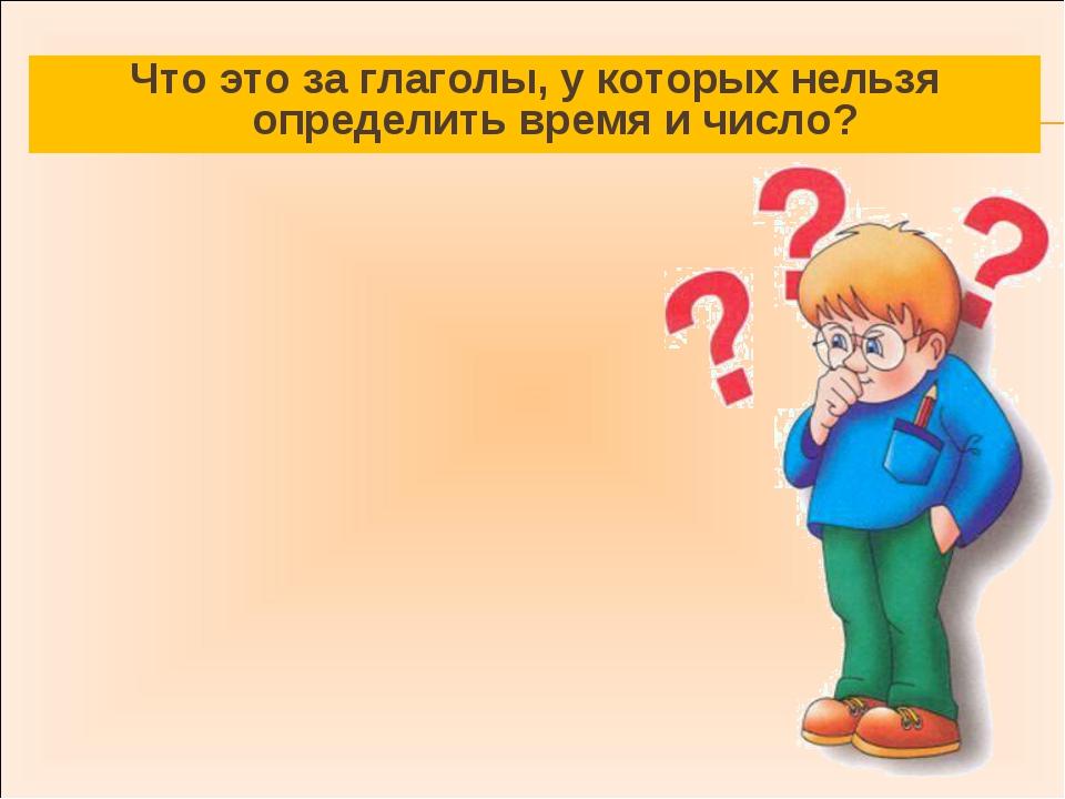 Что это за глаголы, у которых нельзя определить время и число?