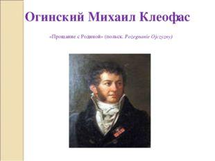 Огинский Михаил Клеофас «Прощание с Родиной» (польск. Pożegnanie Ojczyzny)