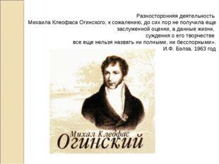 Разносторонняя деятельность Михаила Клеофаса Огинского, к сожалению, до сих п