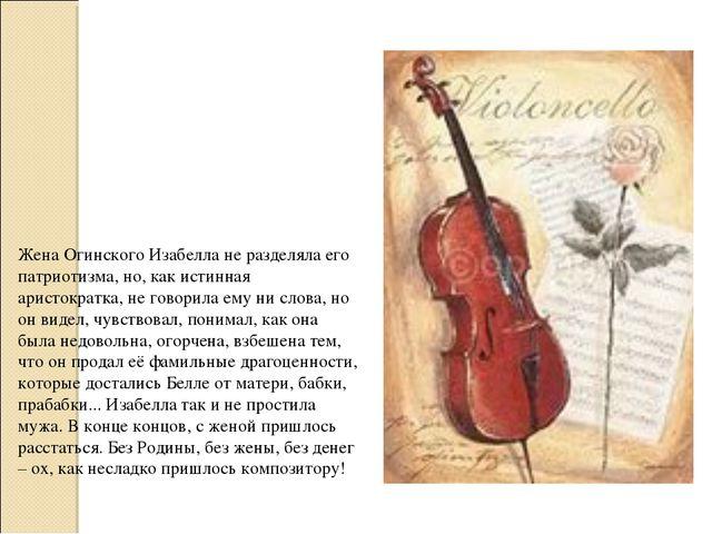 Жена Огинского Изабелла не разделяла его патриотизма, но, как истинная аристо...
