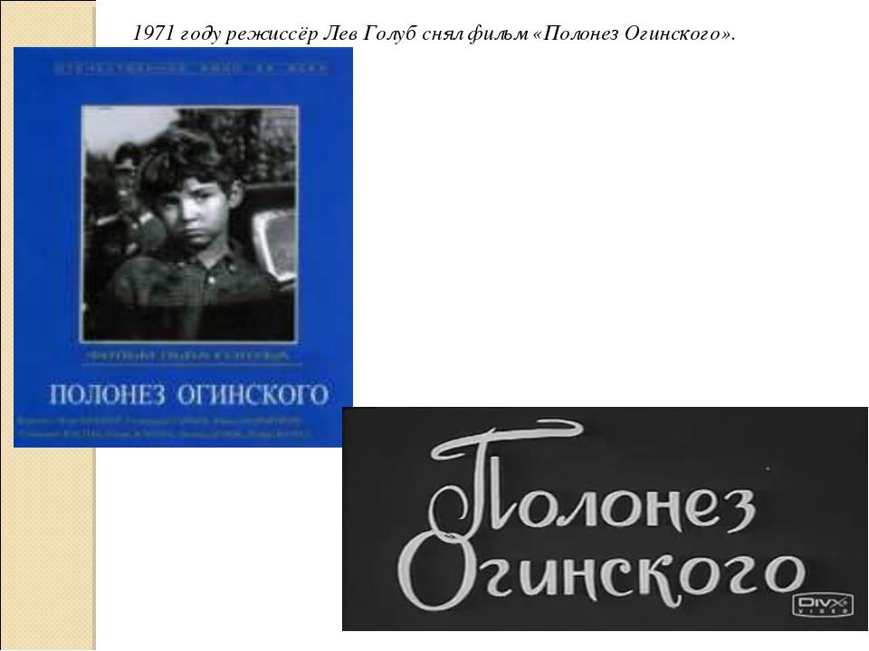 1971 году режиссёр Лев Голуб снял фильм «Полонез Огинского».