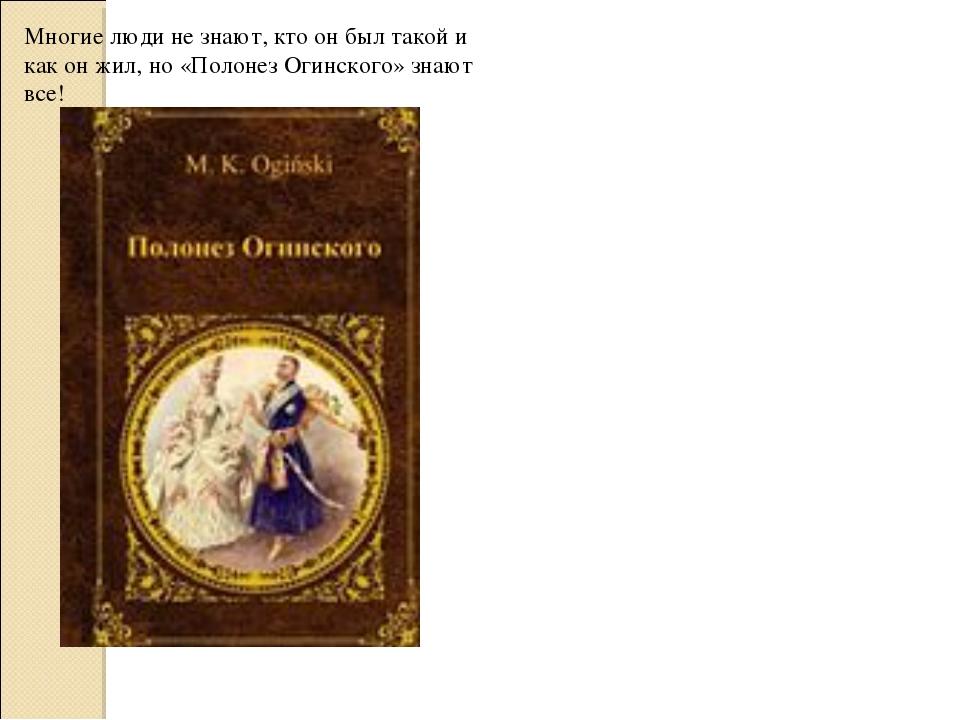 Многие люди не знают, кто он был такой и как он жил, но «Полонез Огинского» з...