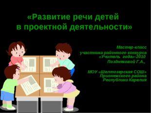 «Развитие речи детей в проектной деятельности»  Мастер-класс участника райо