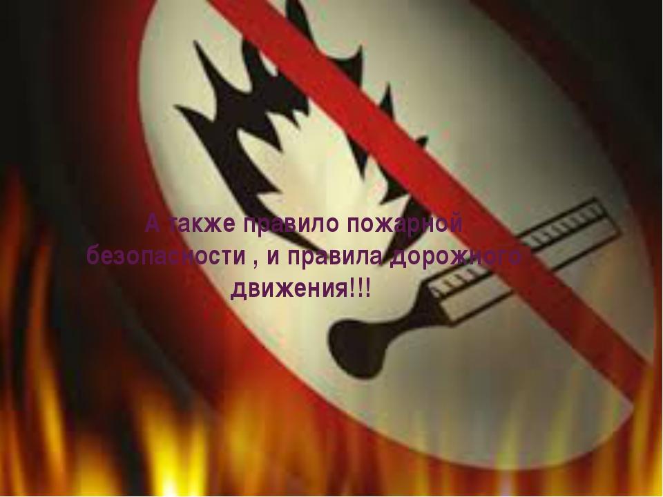 А также правило пожарной безопасности , и правила дорожного движения!!!