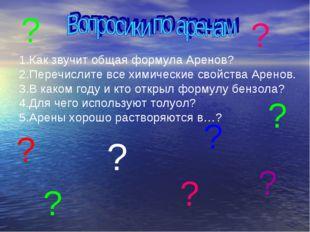 1.Как звучит общая формула Аренов? 2.Перечислите все химические свойства Арен
